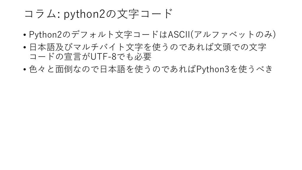 コラム: python2の⽂字コード • Python2のデフォルト⽂字コードはASCII(ア...