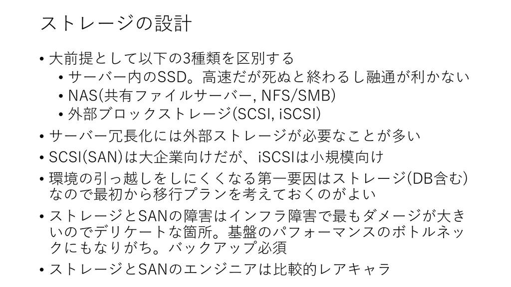 ストレージの設計 • ⼤前提として以下の3種類を区別する • サーバー内のSSD。⾼速だが死ぬ...