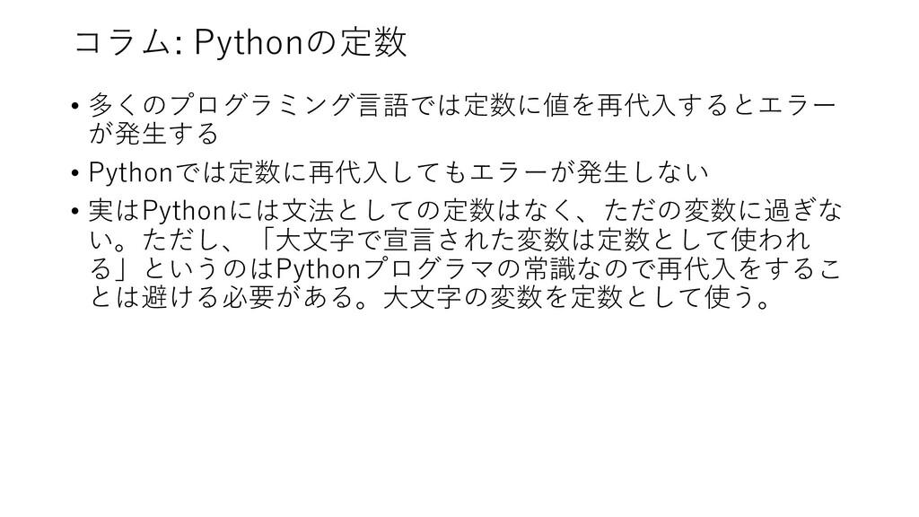コラム: Pythonの定数 • 多くのプログラミング⾔語では定数に値を再代⼊するとエラー が...