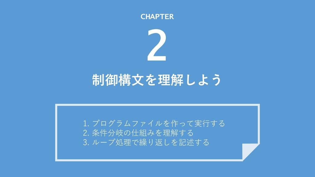 制御構⽂を理解しよう CHAPTER 2 1. プログラムファイルを作って実⾏する 2. 条件...