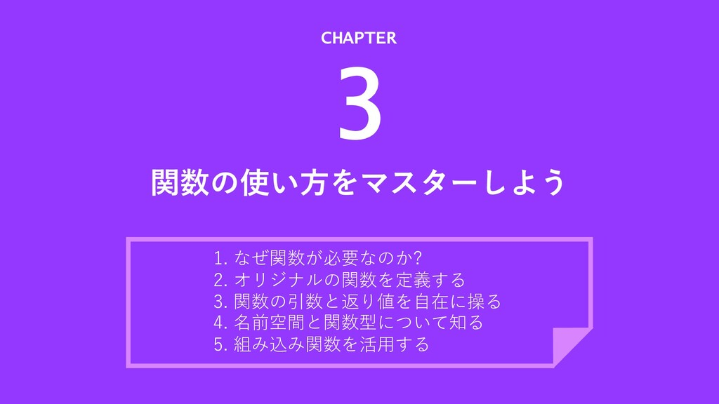 関数の使い⽅をマスターしよう CHAPTER 3 1. なぜ関数が必要なのか? 2. オリジナ...