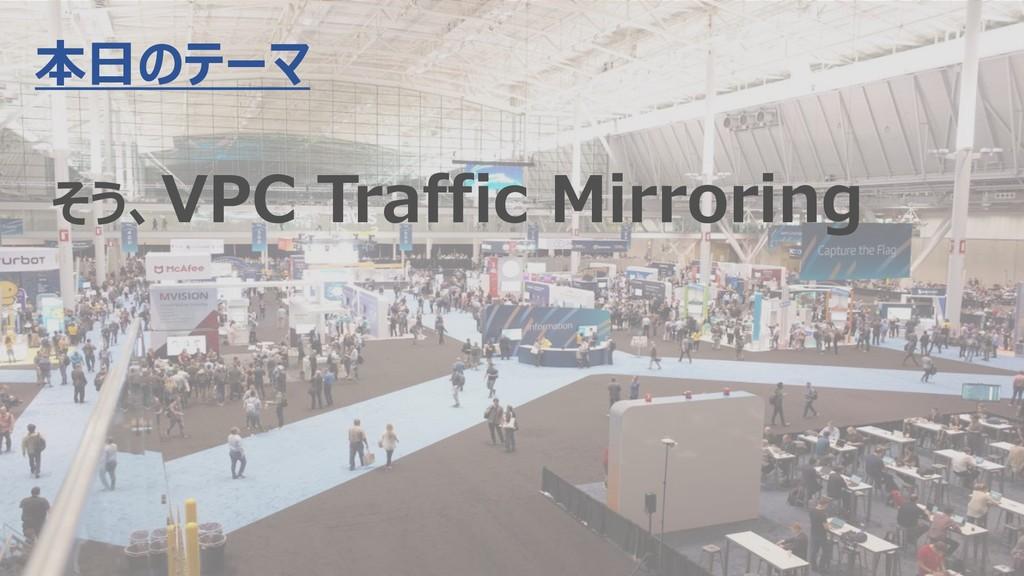 3 本日のテーマ そう、VPC Traffic Mirroring