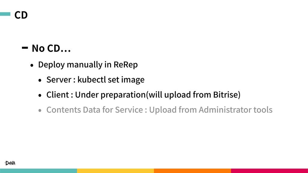 CD No CD • Deploy manually in ReRep • Server : ...