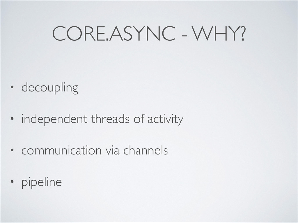 CORE.ASYNC - WHY? • decoupling  • independent...