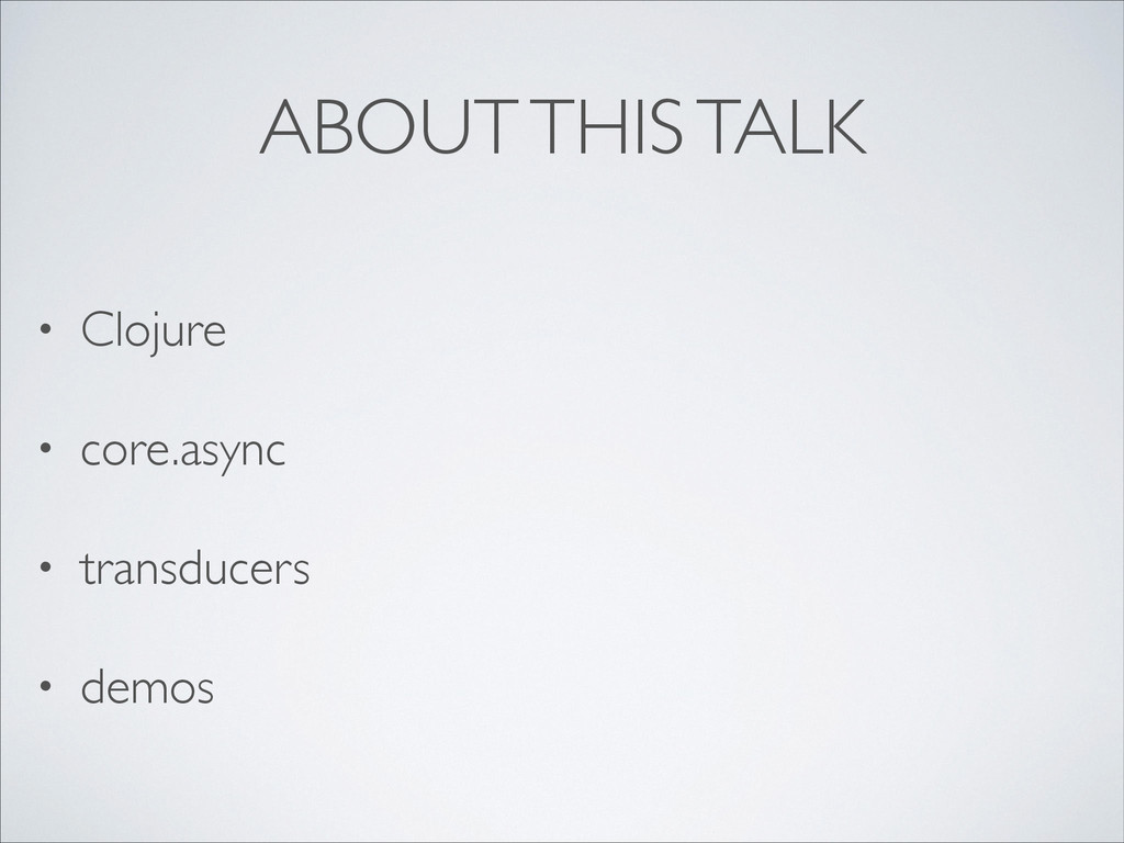 ABOUT THIS TALK • Clojure  • core.async  • ...