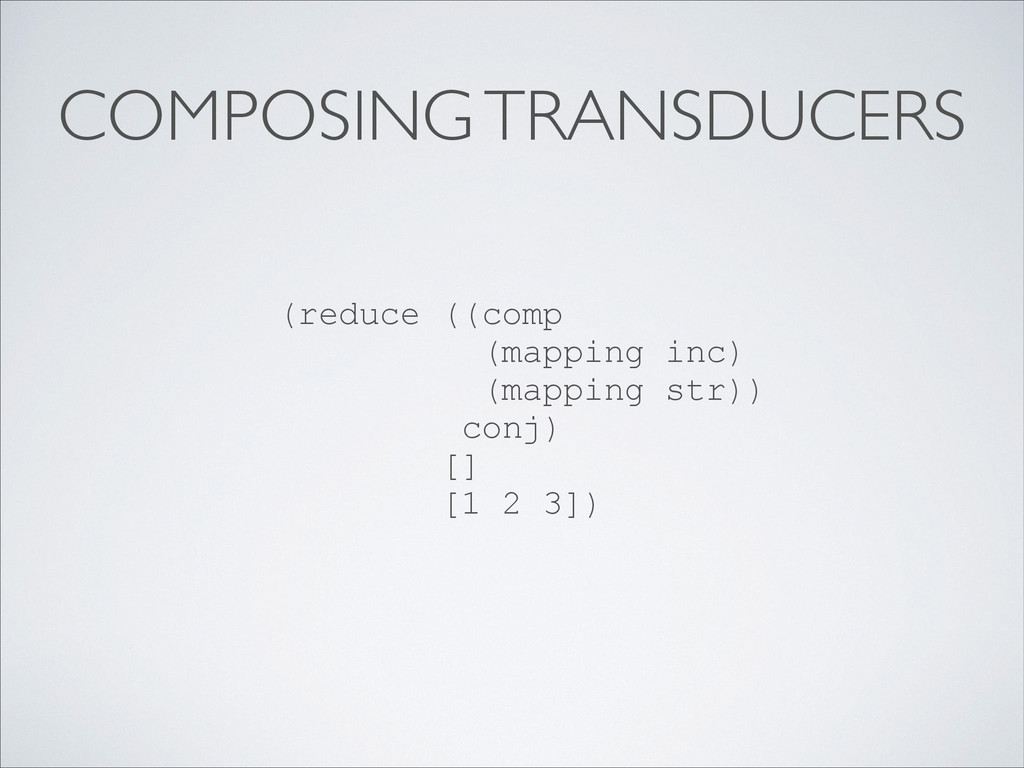 COMPOSING TRANSDUCERS (reduce ((comp (mapping i...