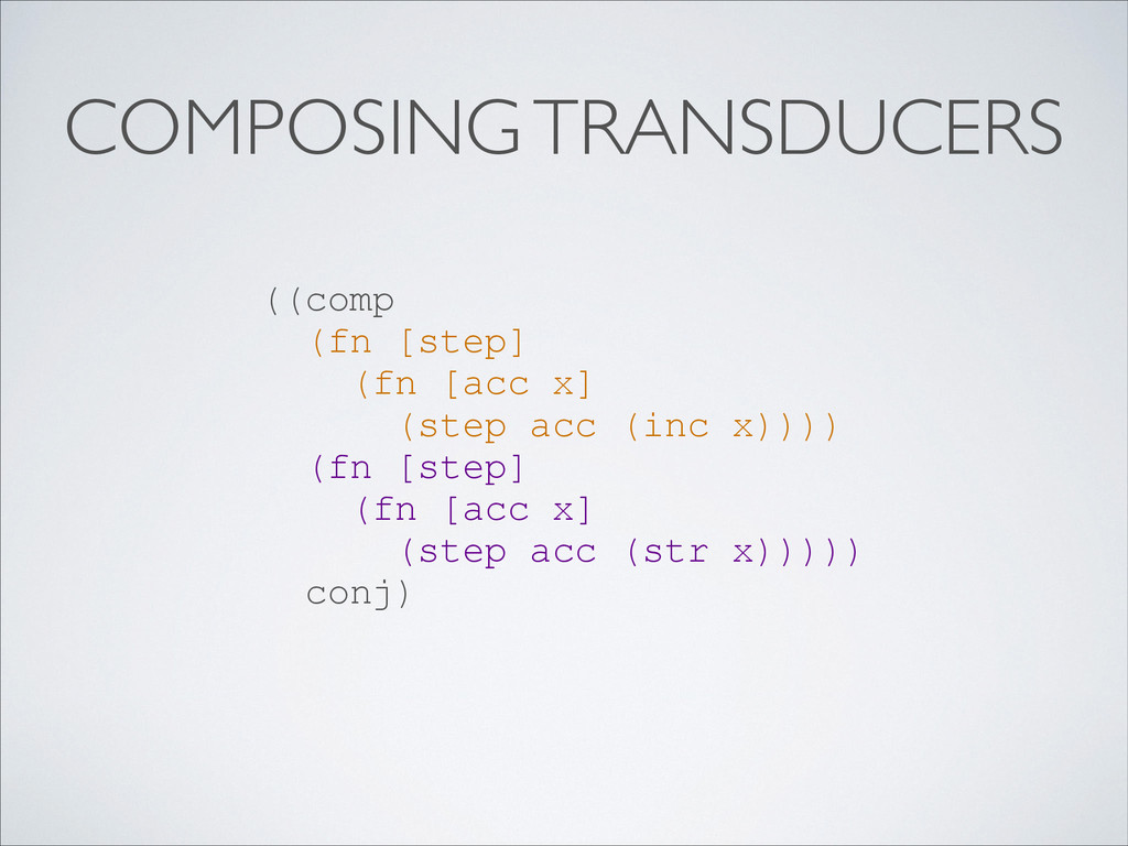 COMPOSING TRANSDUCERS ((comp (fn [step] (fn [ac...