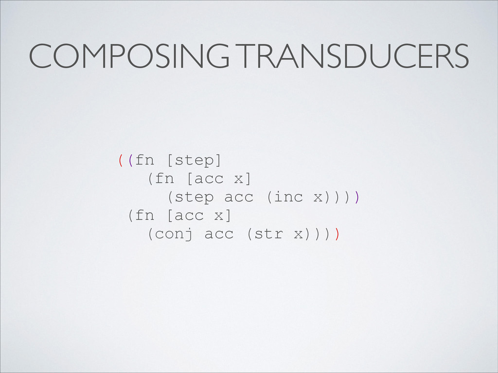 COMPOSING TRANSDUCERS ((fn [step] (fn [acc x] (...
