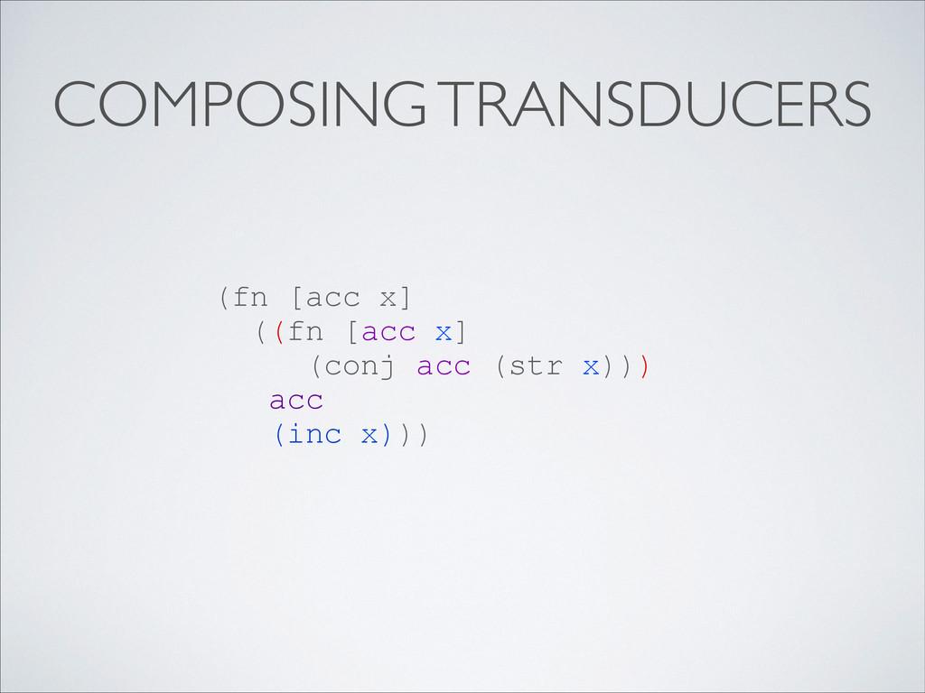 COMPOSING TRANSDUCERS (fn [acc x] ((fn [acc x] ...