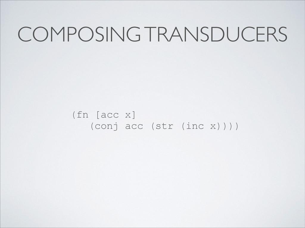 COMPOSING TRANSDUCERS (fn [acc x] (conj acc (st...