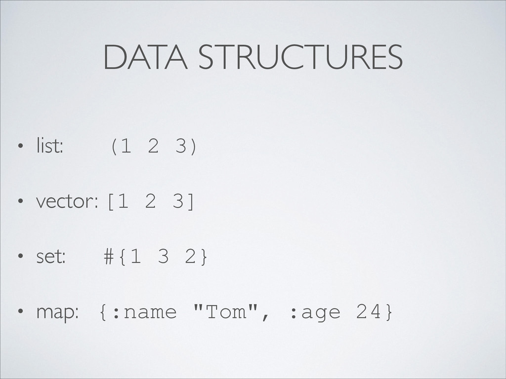 DATA STRUCTURES • list: (1 2 3)  • vector: [1...