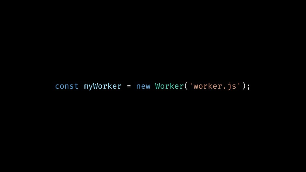 const myWorker = new Worker('worker.js');