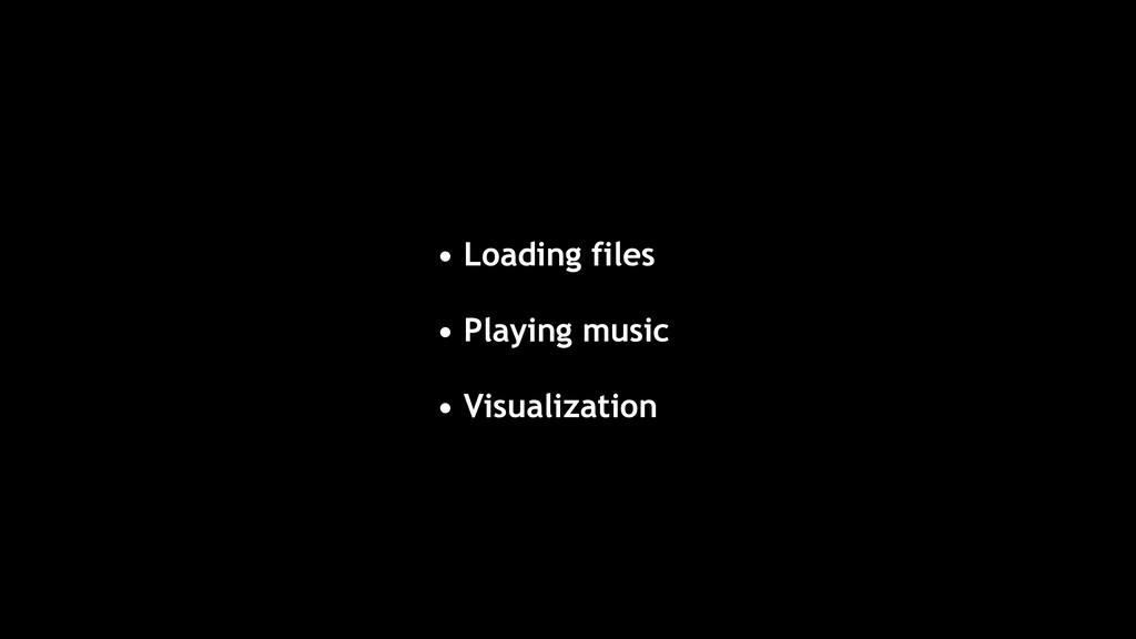 • Loading files • Playing music • Visualization