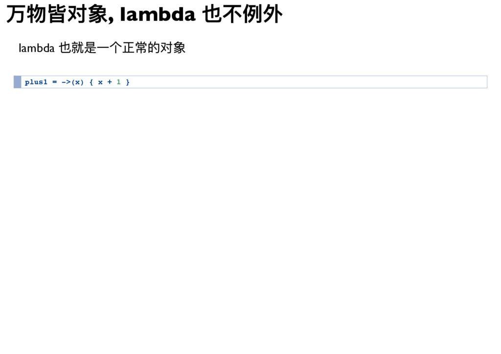 万物皆对象, lambda 也不例外 lambda 也就是一个正常的对象 p l u s 1 ...