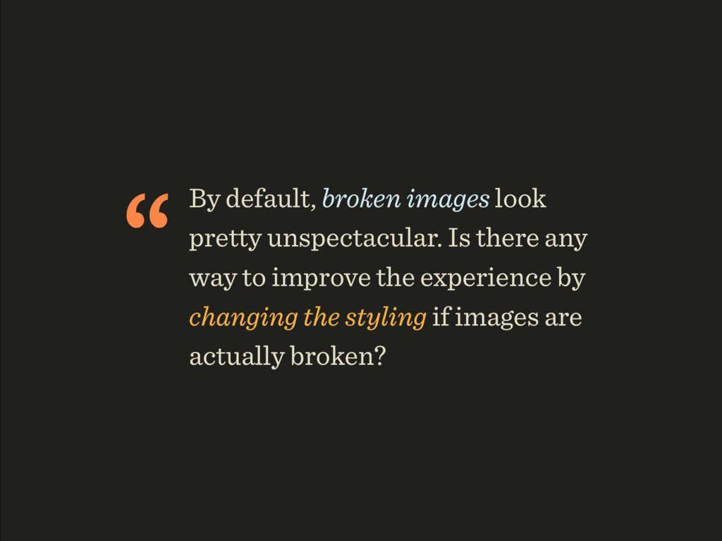 """By default, broken images look pretty unspecta..."
