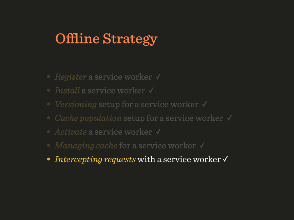 Offline Strategy • Register a service worker ✓ • ...