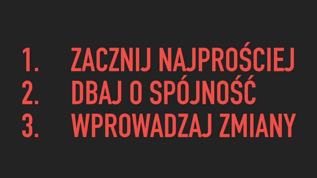 1. ZACZNIJ NAJPROŚCIEJ 2. DBAJ O SPÓJNOŚĆ 3. WP...