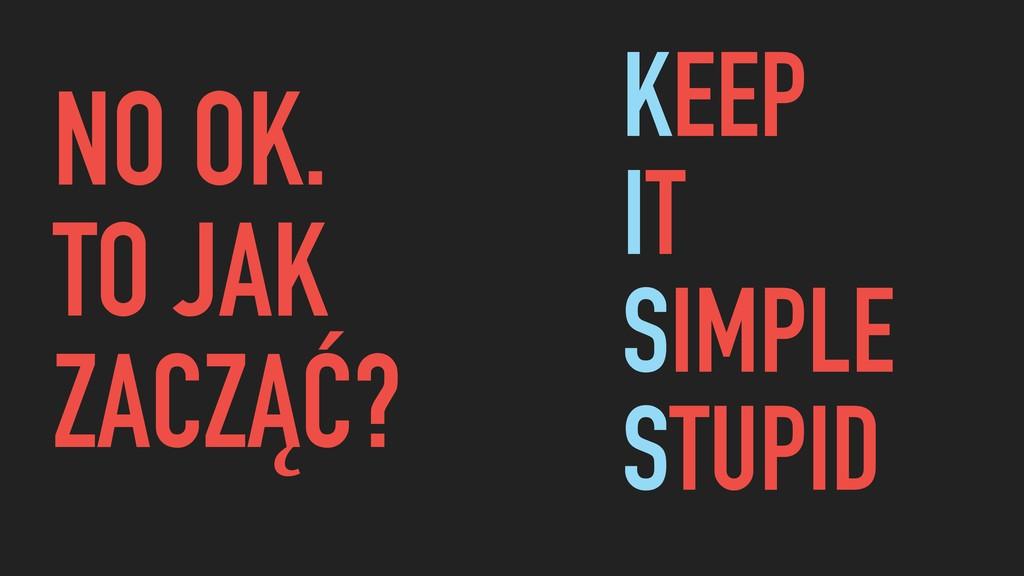 KEEP IT SIMPLE STUPID NO OK. TO JAK ZACZĄĆ?