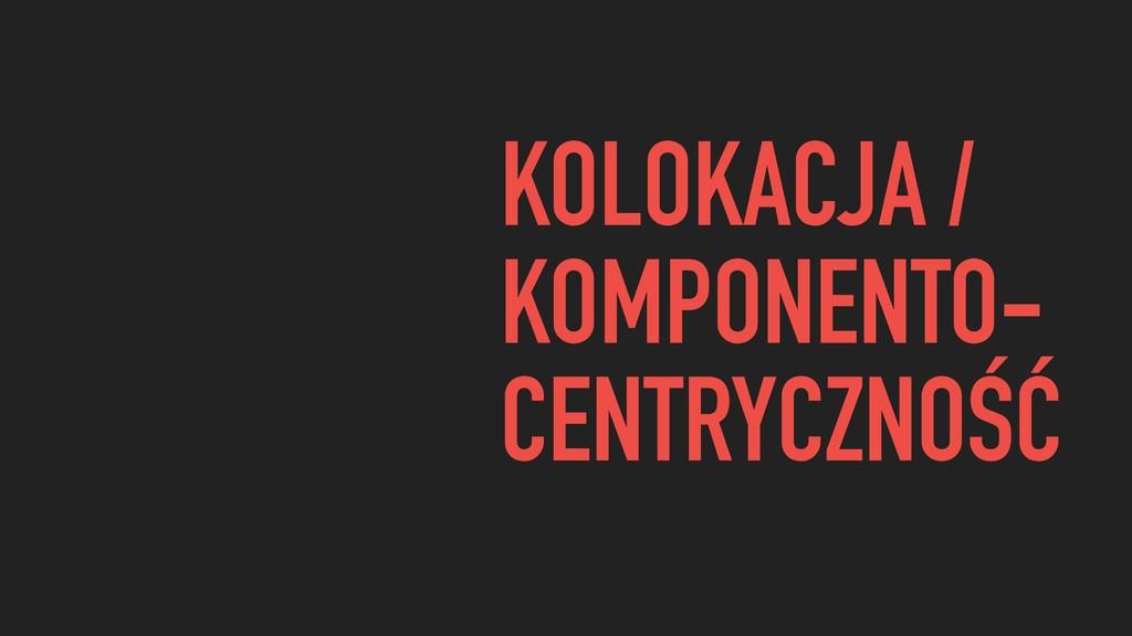 KOLOKACJA / KOMPONENTO- CENTRYCZNOŚĆ