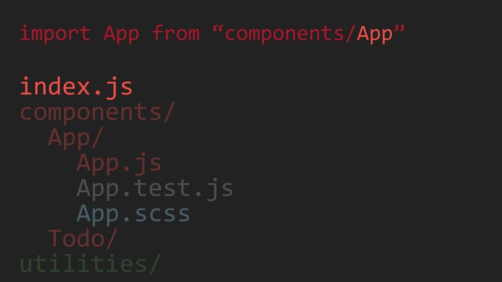 index.js components/ App/ App.js App.test.js Ap...