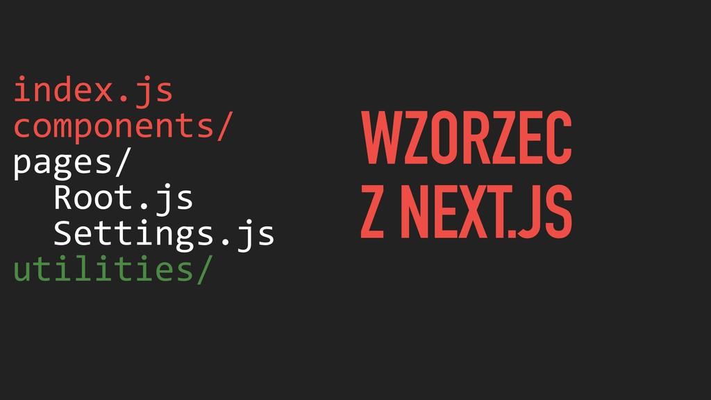 index.js components/ pages/ Root.js Settings.js...