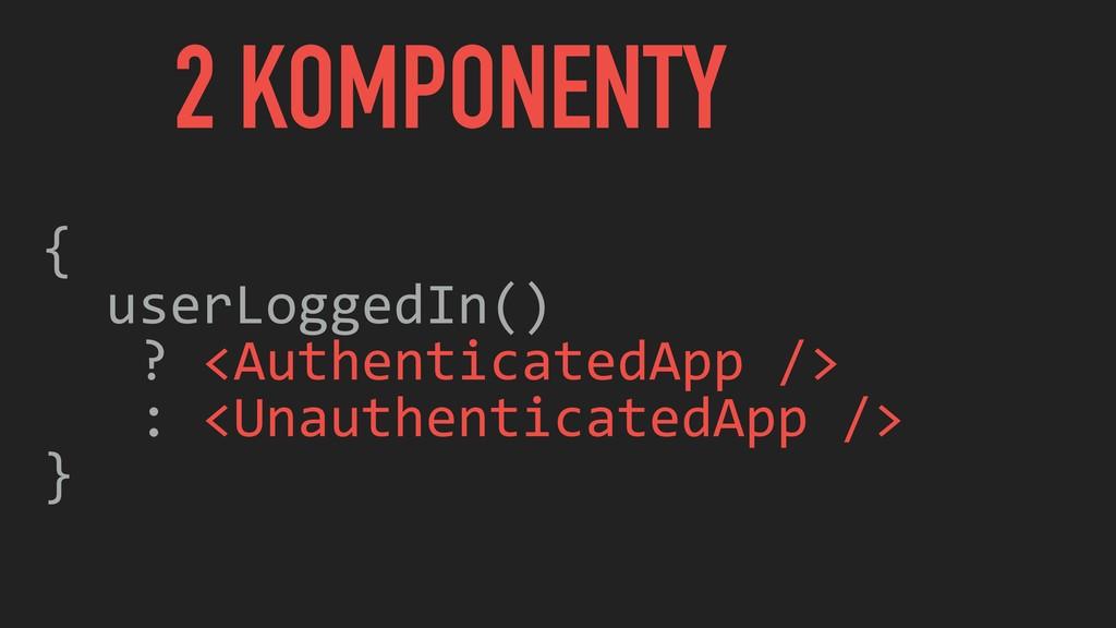 2 KOMPONENTY { userLoggedIn() ? <AuthenticatedA...