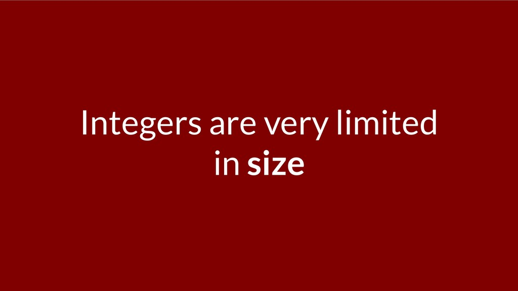 Integers are very limited in size