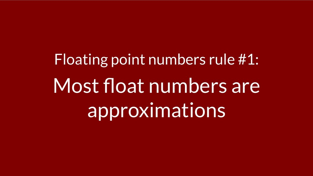 Floating point numbers rule #1: Most oat number...