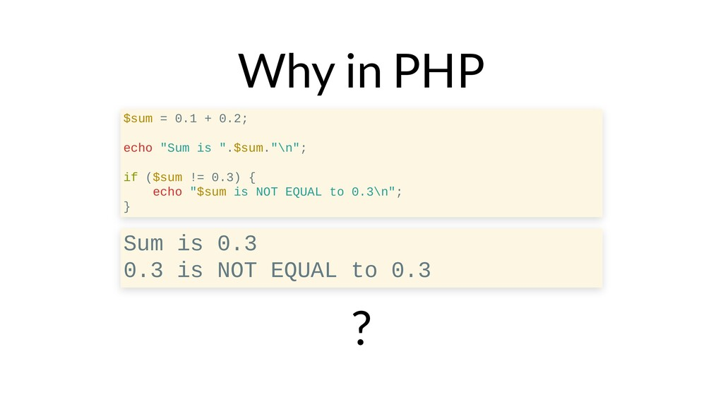 "Why in PHP ? $sum = 0.1 + 0.2; echo ""Sum is "".$..."