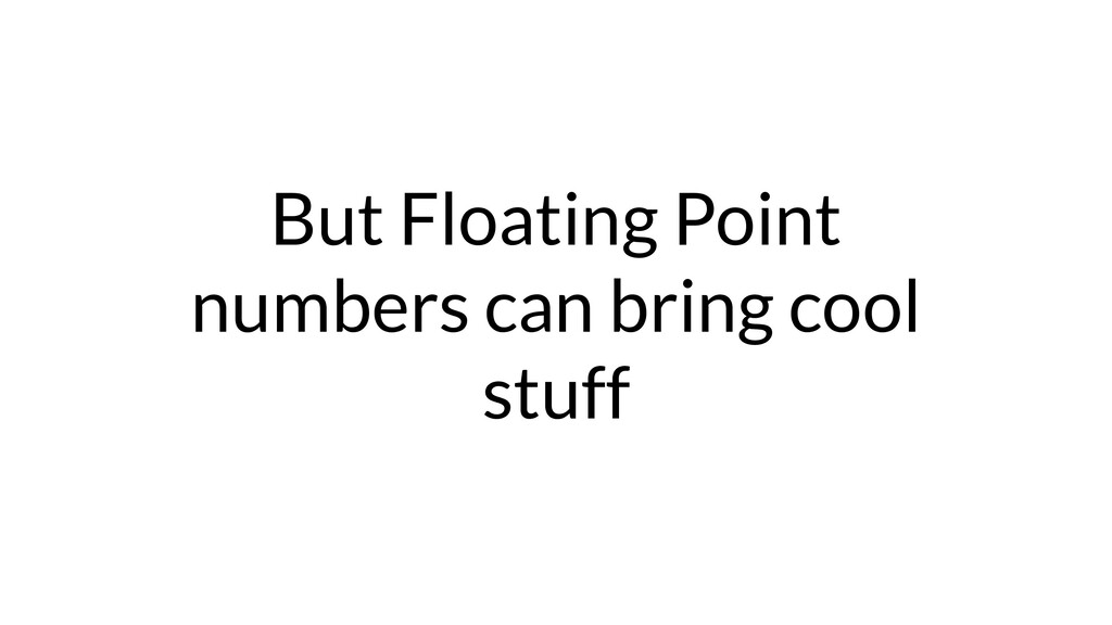 But Floating Point numbers can bring cool stuff