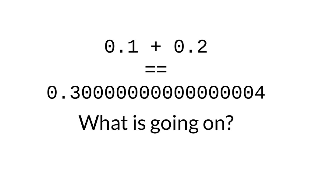 0.1 + 0.2 == 0.30000000000000004 What is going ...