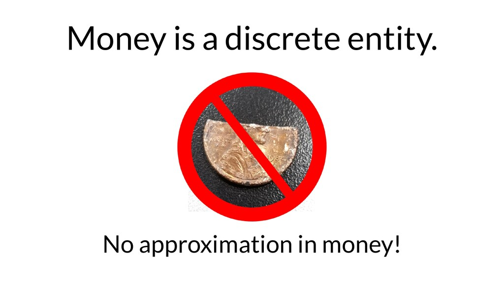 Money is a discrete entity. No approximation in...