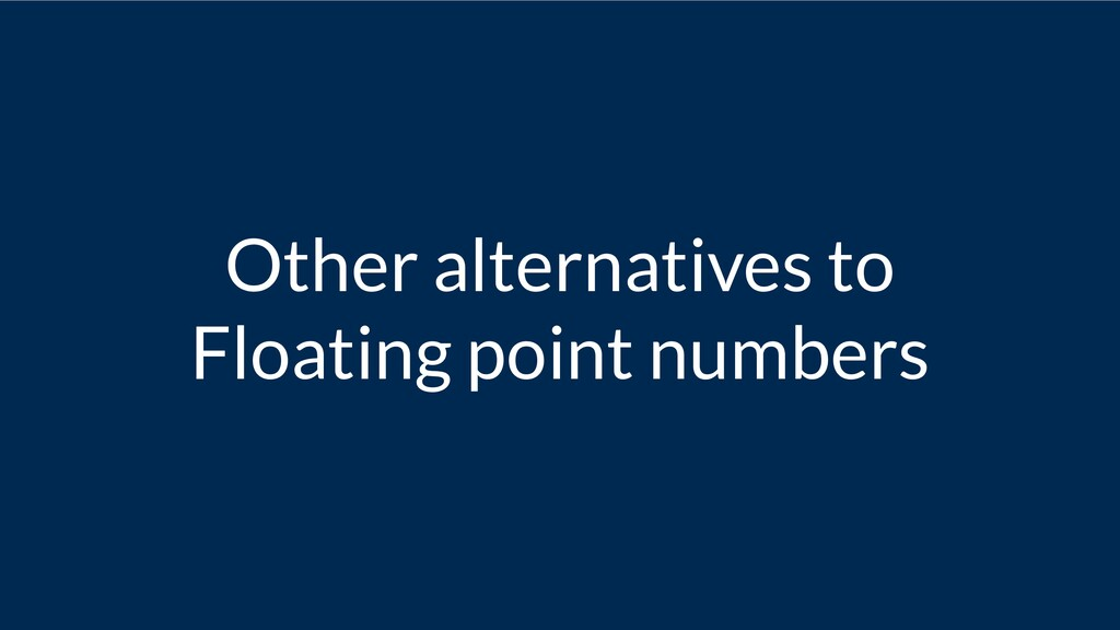 Other alternatives to Floating point numbers