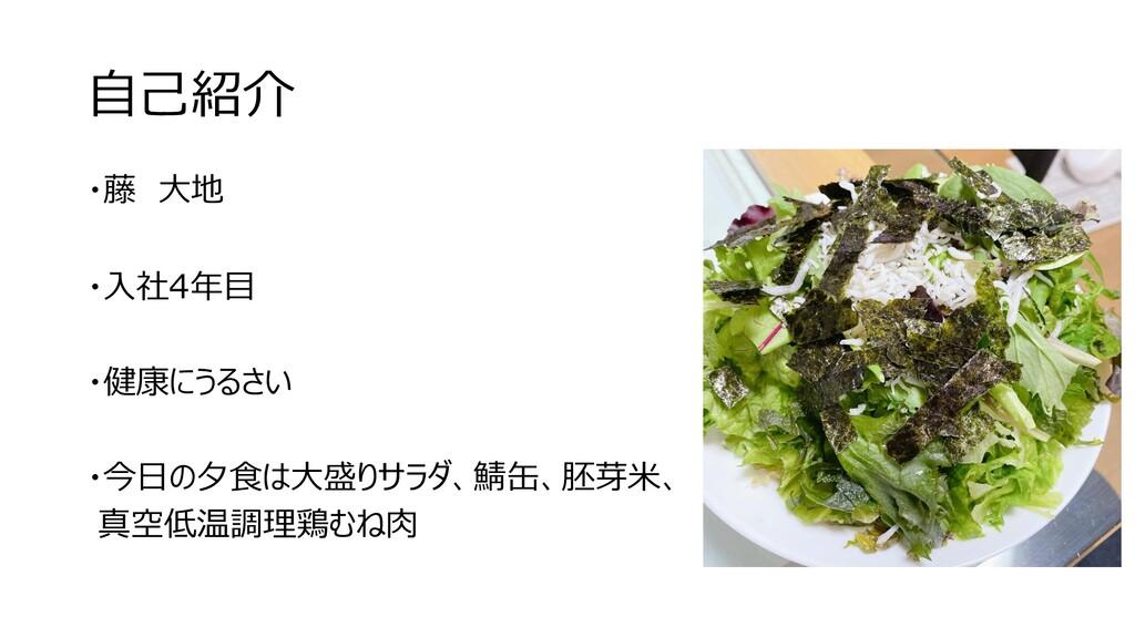 自己紹介 ・藤 大地 ・入社4年目 ・健康にうるさい ・今日の夕食は大盛りサラダ、鯖缶、胚芽米...
