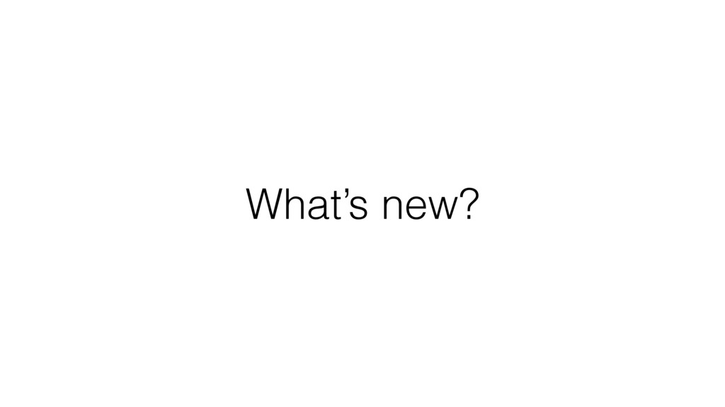 What's new?