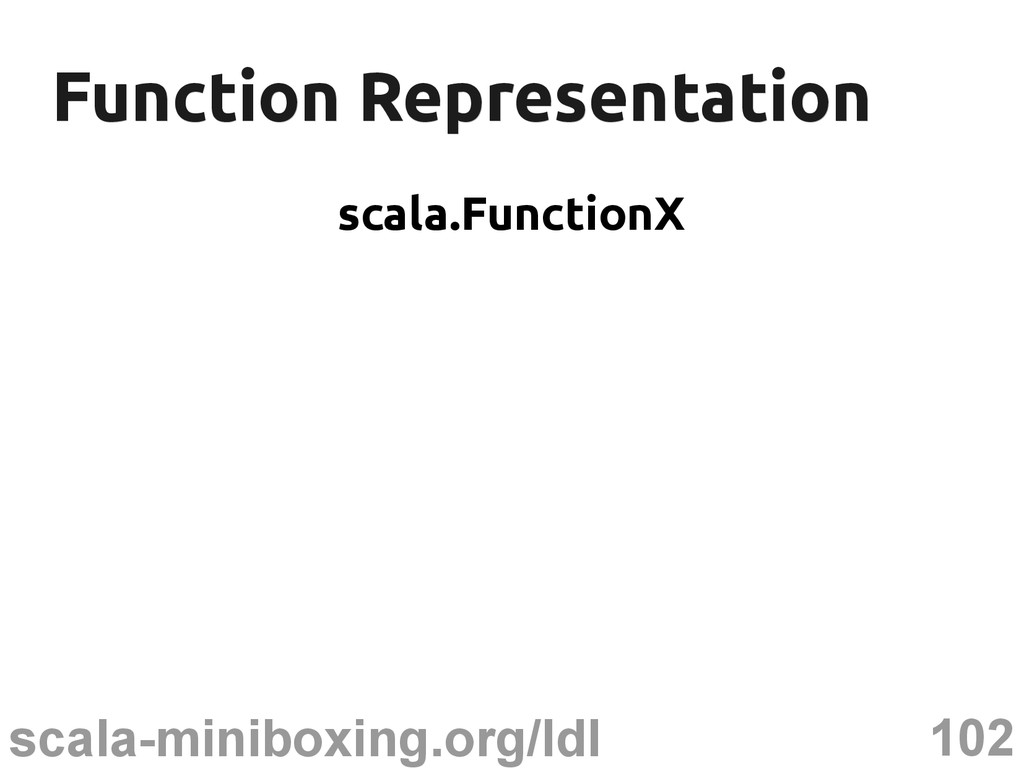 102 scala-miniboxing.org/ldl Function Represent...