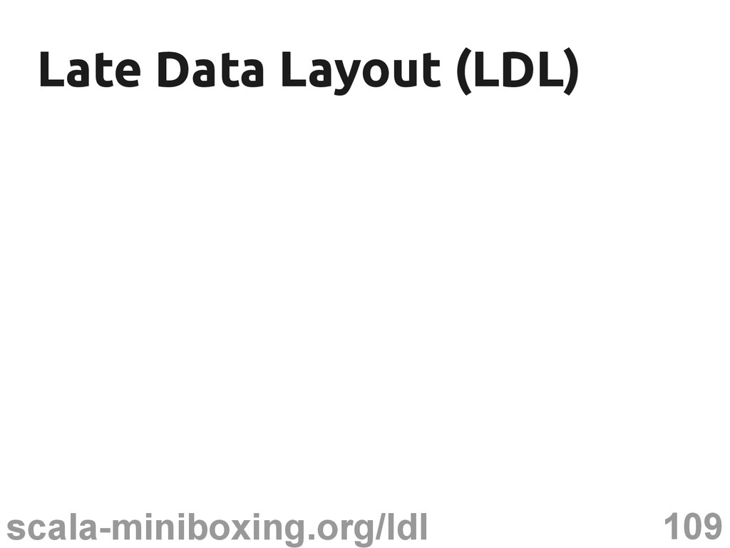 109 scala-miniboxing.org/ldl Late Data Layout (...