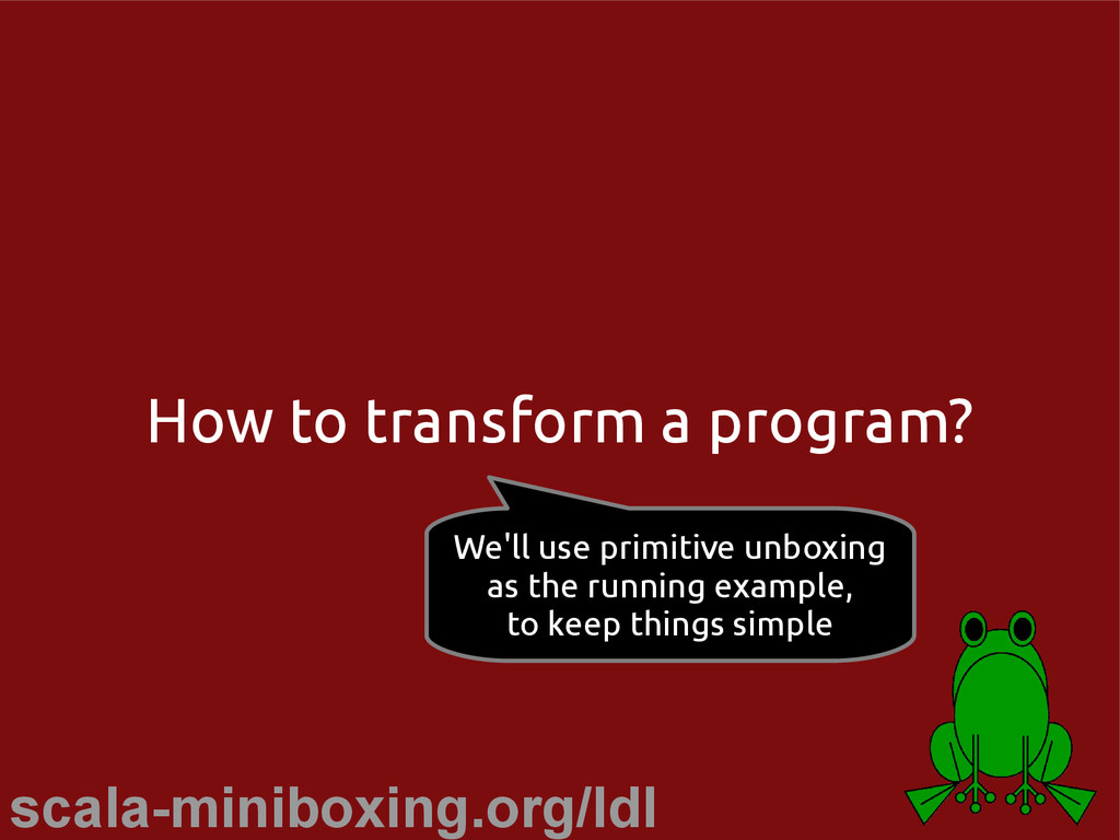 scala-miniboxing.org/ldl How to transform a pro...