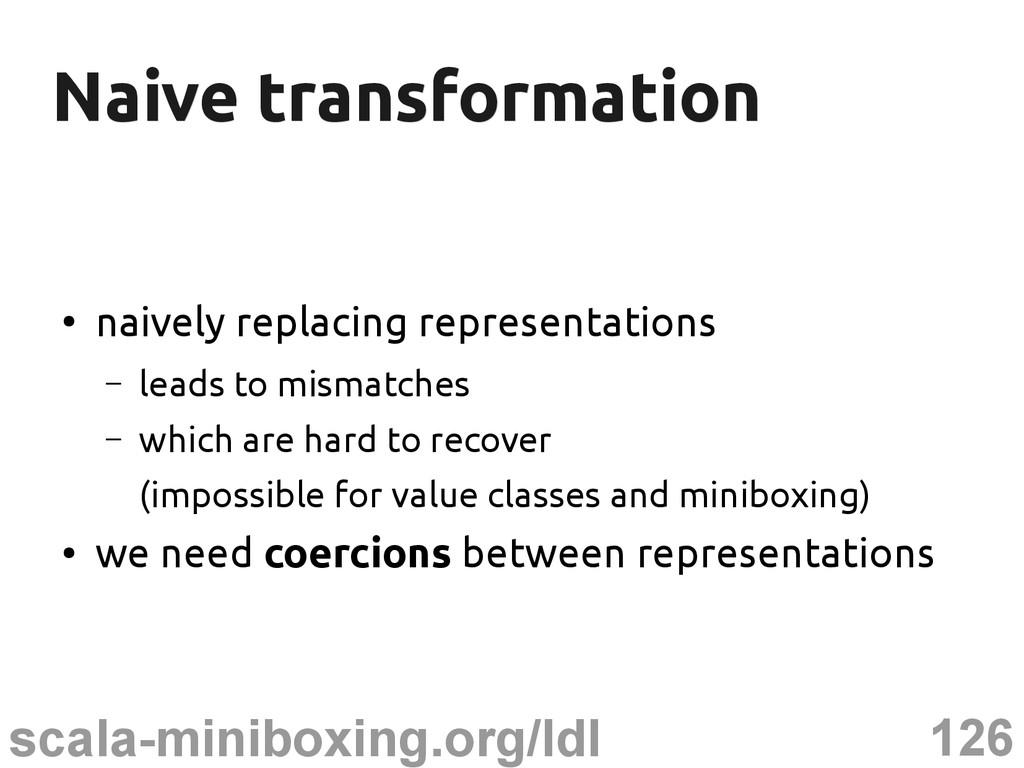 126 scala-miniboxing.org/ldl Naive transformati...