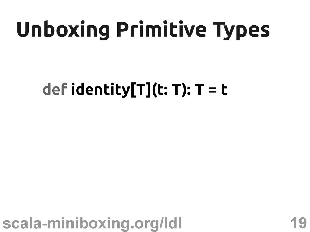 19 scala-miniboxing.org/ldl Unboxing Primitive ...