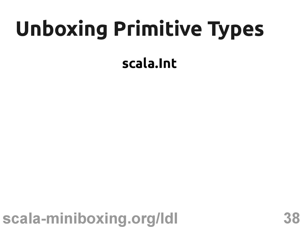 38 scala-miniboxing.org/ldl Unboxing Primitive ...