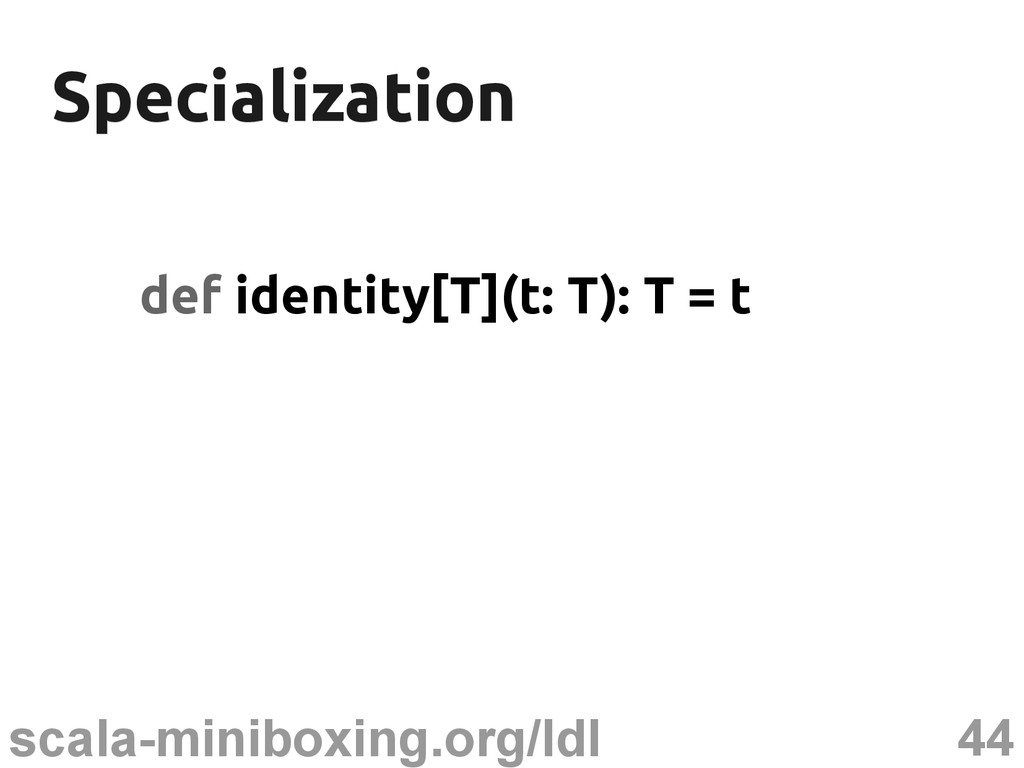 44 scala-miniboxing.org/ldl Specialization Spec...