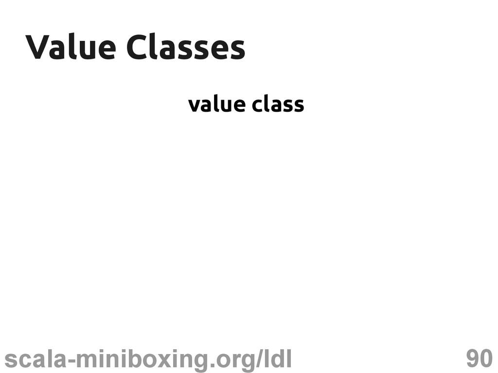 90 scala-miniboxing.org/ldl Value Classes Value...