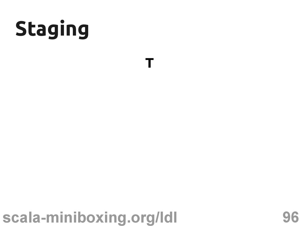96 scala-miniboxing.org/ldl Staging Staging T