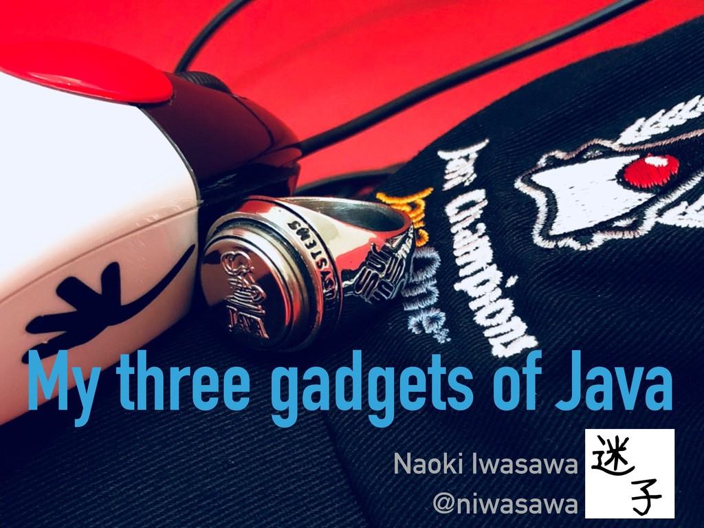 My three gadgets of Java Naoki Iwasawa @niwasawa