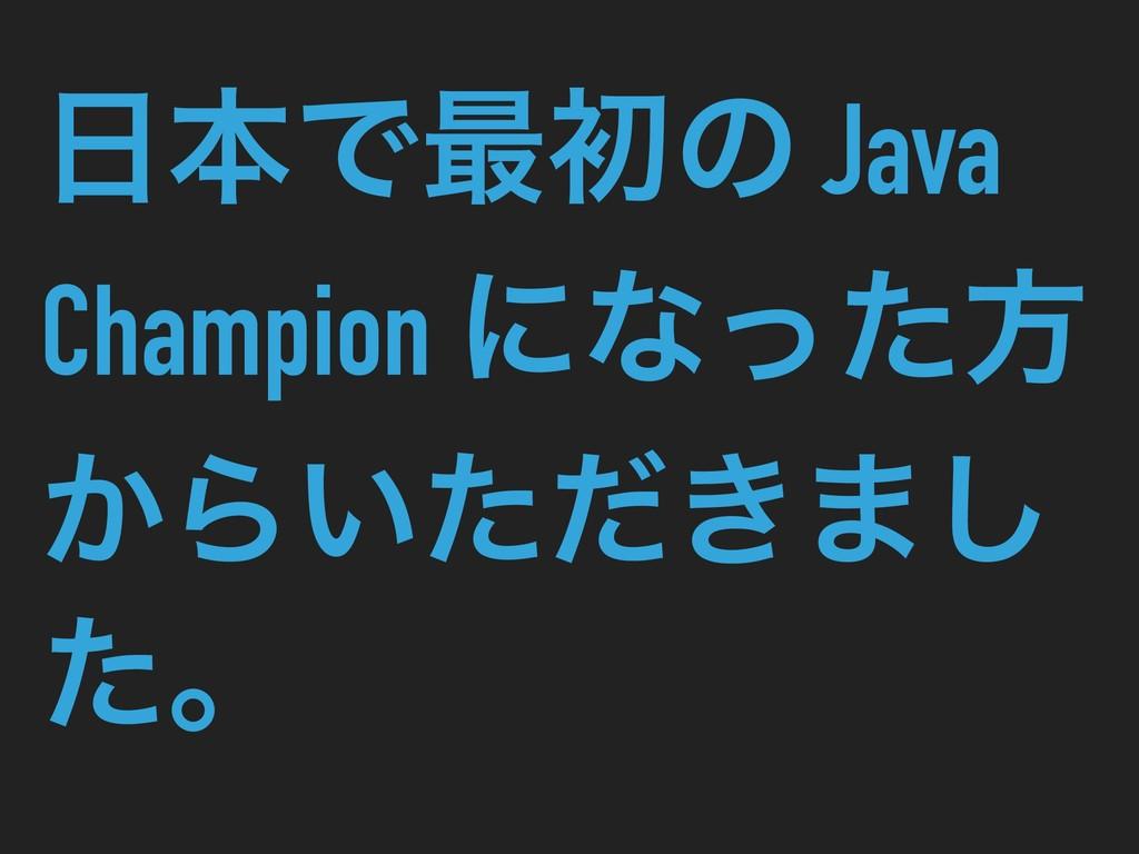 ຊͰ࠷ॳͷ Java Champion ʹͳͬͨํ ͔Β͍͖ͨͩ·͠ ͨɻ