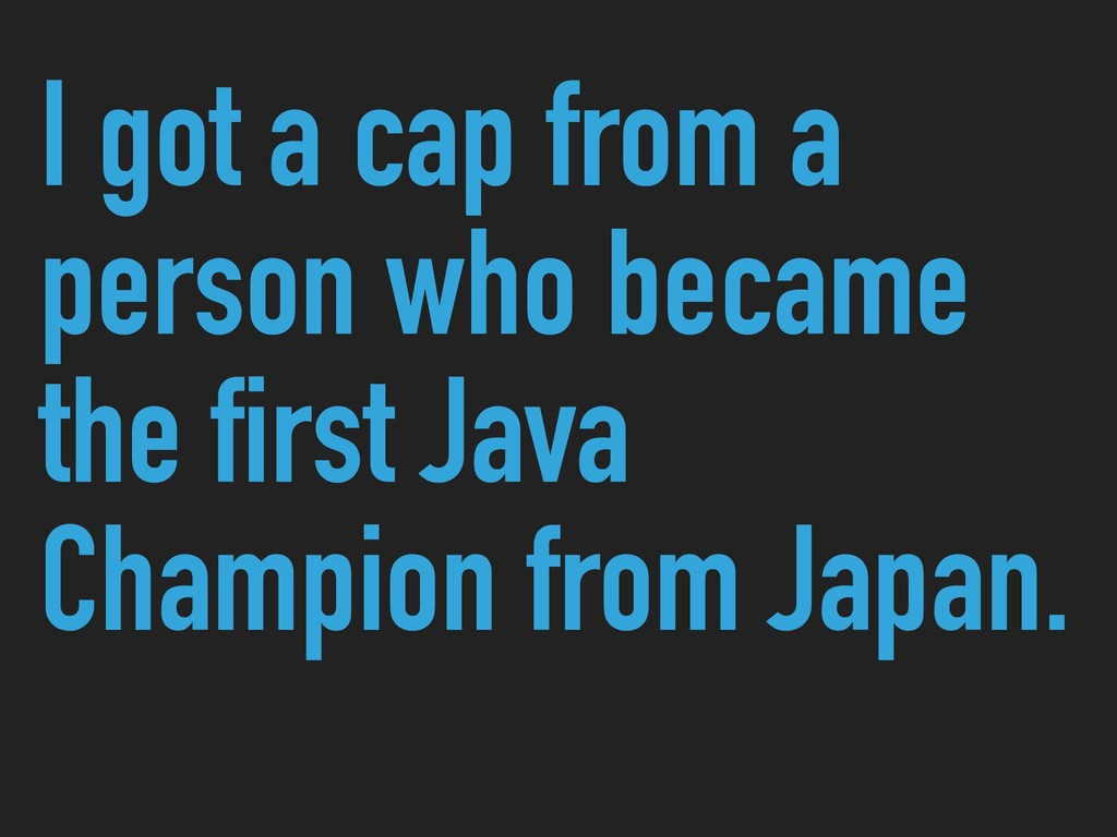 I got a cap from a person who became the first ...