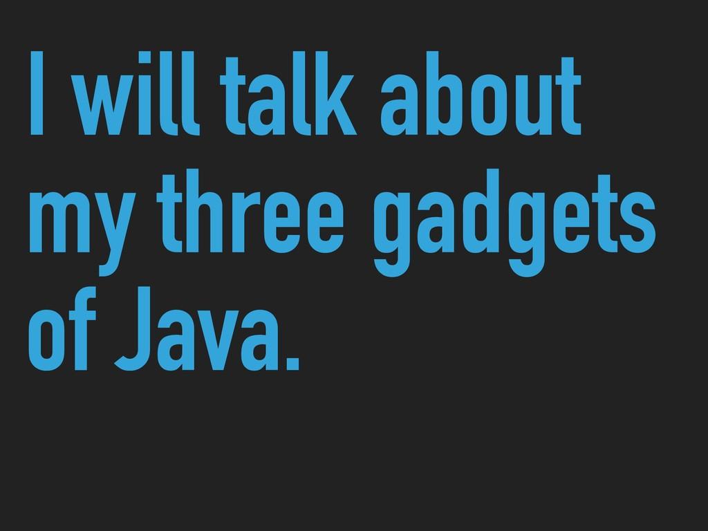 I will talk about my three gadgets of Java.