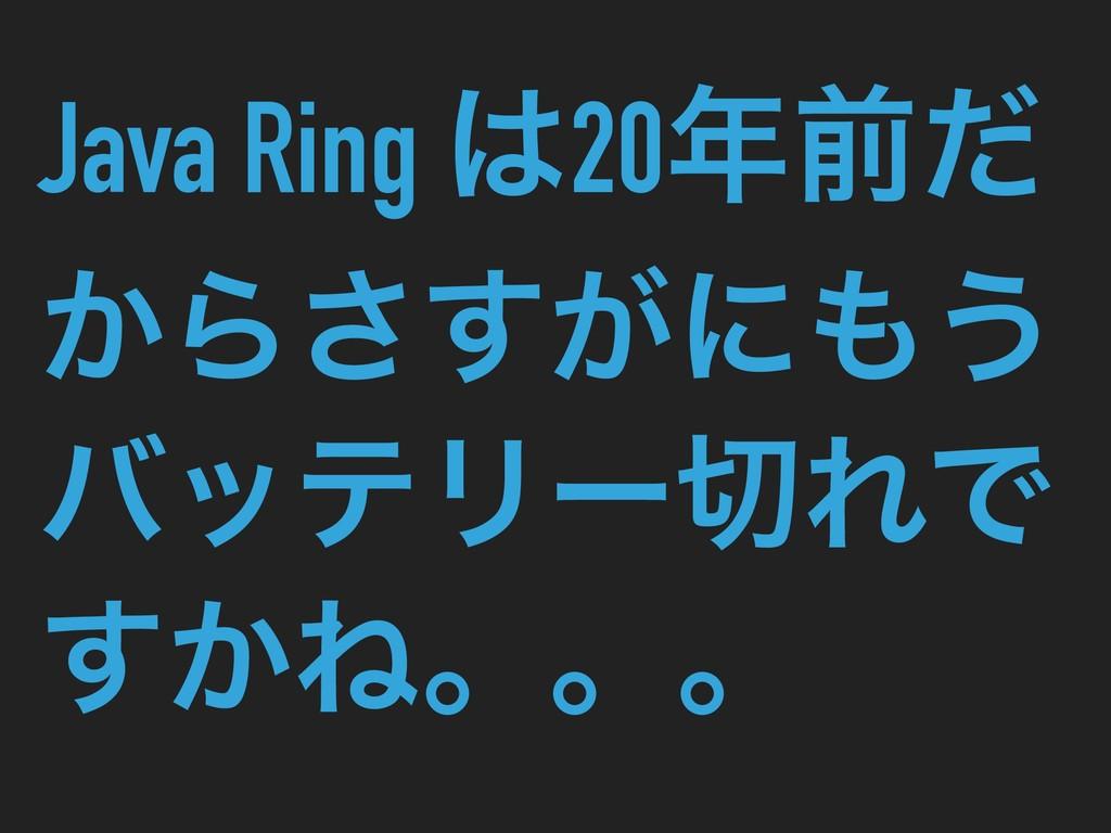 Java Ring 20લͩ ͔Β͕͢͞ʹ͏ όοςϦʔΕͰ ͔͢Ͷɻɻɻ
