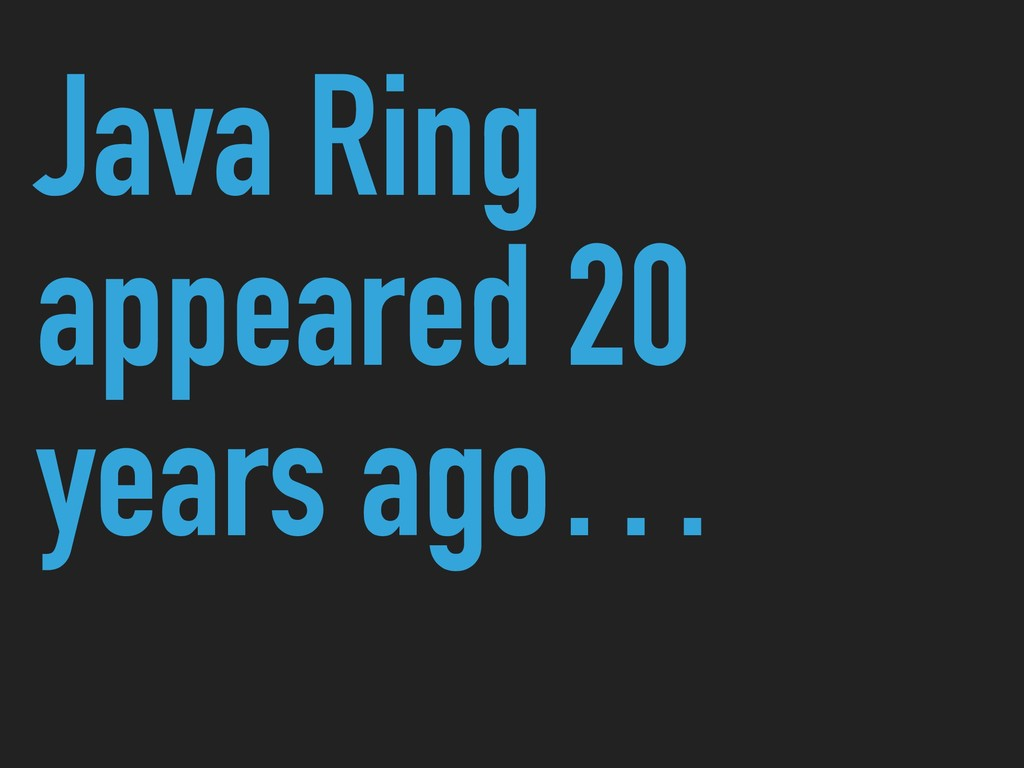 Java Ring appeared 20 years ago…